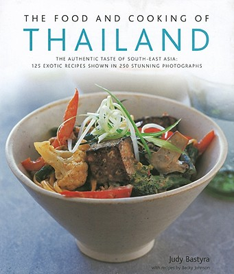 The Food and Cooking of Thailand: The Authentic Taste of South-East Asia: 125 Exotic Recipes Shown in 250 Stunning Photographs - Bastyra, Judy