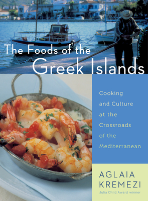 The Foods of the Greek Islands: Cooking and Culture at the Crossroads of the Mediterranean - Kremezi, Aglaia