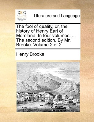 The Fool of Quality, Or, the History of Henry Earl of Moreland. in Four Volumes. ... the Second Edition. by Mr. Brooke. Volume 2 of 2 - Brooke, Henry