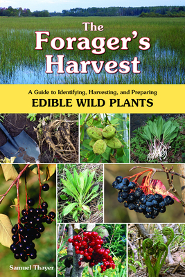 The Forager's Harvest: A Guide to Identifying, Harvesting, and Preparing Edible Wild Plants - Thayer, Samuel