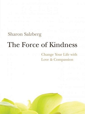 The Force of Kindness: Change Your Life with Love & Compassion - Salzberg, Sharon