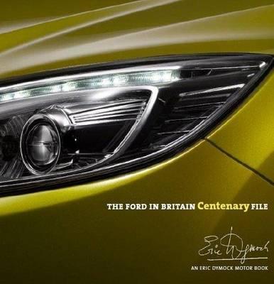 The Ford in Britain Centenary File: An Eric Dymock Motor Book - Dymock, Eric