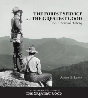 The Forest Service and the Greatest Good: A Centennial History - Lewis, James G, Dr., PH.D.