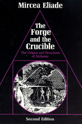 The Forge and the Crucible: The Origins and Structure of Alchemy - Eliade, Mircea