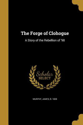 The Forge of Clohogue: A Story of the Rebellion of '98 - Murphy, James B 1839 (Creator)