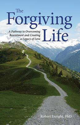 The Forgiving Life: A Pathway to Overcoming Resentment and Creating a Legacy of Love - Enright, Robert D