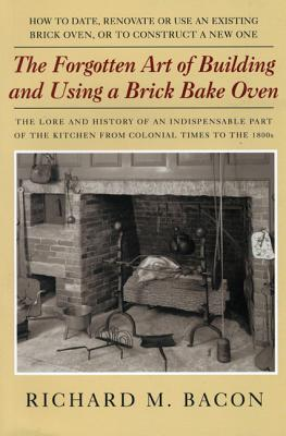 The Forgotten Art of Building and Using a Brick Bake Oven: How to Date, Renovate or Use an Existing Brick Oven, or to Construct a New One. - Bacon, Richard M