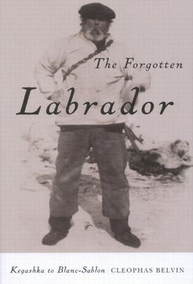 The Forgotten Labrador: Kegashka to Blanc-Sablon - Belvin, Cleophas
