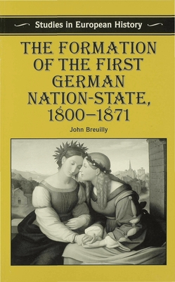The Formation of the First German Nation-State, 1800-1871 - Breuilly, John