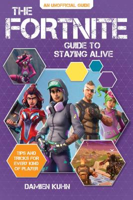 The Fortnite Guide to Staying Alive: Tips and Tricks for Every Kind of Player - Kuhn, Damien