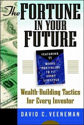 The Fortune in Your Future: Wealth Building Tactics for Every Investor - Veeneman, David C