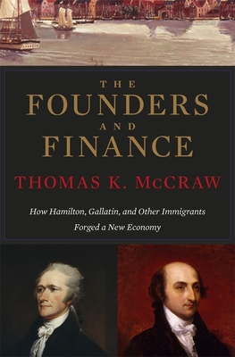 The Founders and Finance: How Hamilton, Gallatin, and Other Immigrants Forged a New Economy - McCraw, Thomas K.