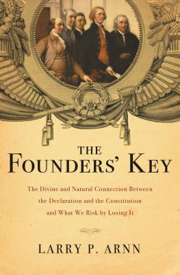 The Founders' Key: The Divine and Natural Connection Between the Declaration and the Constitution and What We Risk by Losing It - Arnn, Larry, Dr.