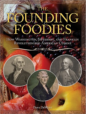 The Founding Foodies: How Washington, Jefferson, and Franklin Revolutionized American Cuisine -