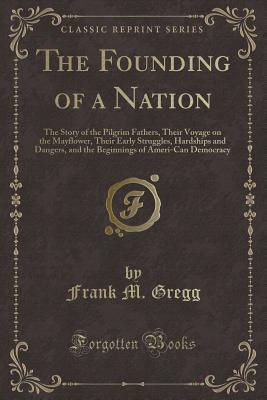 The Founding of a Nation: The Story of the Pilgrim Fathers, Their Voyage on the Mayflower, Their Early Struggles, Hardships and Dangers, and the Beginnings of Ameri-Can Democracy (Classic Reprint) - Gregg, Frank M
