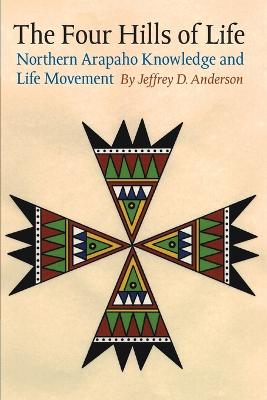 The Four Hills of Life: Northern Arapaho Knowledge and Life Movement - Anderson, Jeffrey D