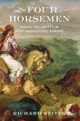 The Four Horsemen: Riding to Liberty in Post-Napoleonic Europe - Stites, Richard