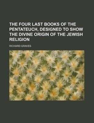 The Four Last Books of the Pentateuch, Designed to Show the Divine Origin of the Jewish Religion - Graves, Richard