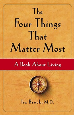 The Four Things That Matter Most: A Book about Living - Byock, Ira, M.D., M D