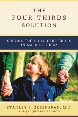 The Four-Thirds Solution: Solving the Child-Care Crisis in America Today - Greenspan, Stanley I, M.D., and Salmon, Jacqueline