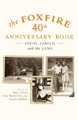 The Foxfire 40th Anniversary Book: Faith, Family, and the Land - Cheek, Angie (Editor), and Nix, Lacy Hunter (Editor), and Foxfire Students (Editor)