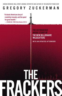 The Frackers: The Outrageous Inside Story of the New Billionaire Wildcatters - Zuckerman, Gregory