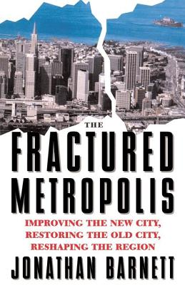 The Fractured Metropolis: Improving the New City, Restoring the Old City, Reshaping the Region - Barnett, Jonathan