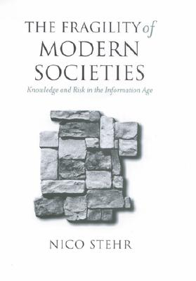 The Fragility of Modern Societies: Knowledge and Risk in the Information Age - Stehr, Nico, Professor