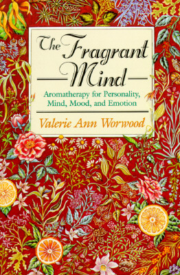 The Fragrant Mind: Aromatherapy for Personality, Mind, Mood and Emotion - Worwood, Valerie Ann