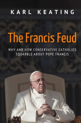 The Francis Feud: Why and How Conservative Catholics Squabble about Pope Francis - Keating, Karl