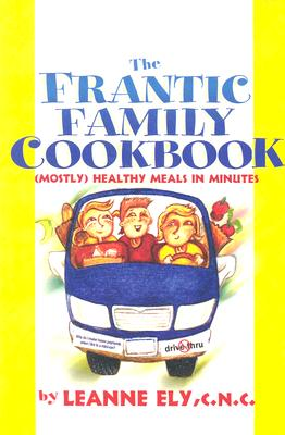 The Frantic Family Cookbook: Mostly Healthy Meals in Minutes - Ely, Leanne, Cnc