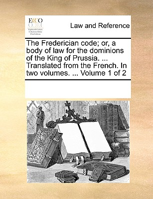 The Frederician Code; Or, a Body of Law for the Dominions of the King of Prussia. ... Translated from the French. in Two Volumes. ... Volume 1 of 2 - Multiple Contributors, See Notes