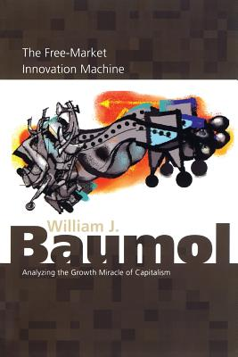The Free-Market Innovation Machine: Analyzing the Growth Miracle of Capitalism - Baumol, William J