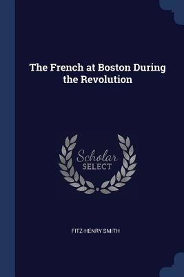 The French at Boston During the Revolution - Smith, Fitz-Henry