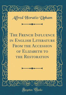 The French Influence in English Literature from the Accession of Elizabeth to the Restoration (Classic Reprint) - Upham, Alfred Horatio