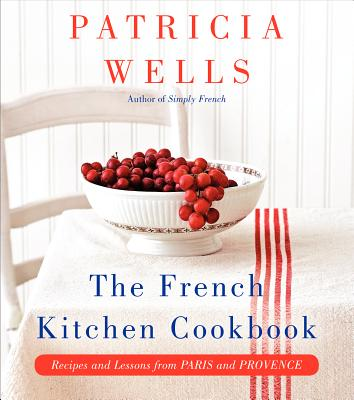 The French Kitchen Cookbook: Recipes and Lessons from Paris and Provence - Wells, Patricia