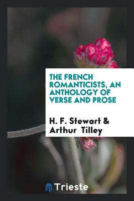 The French Romanticists, an Anthology of Verse and Prose - Stewart, H F