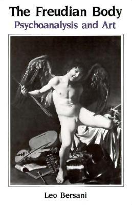 The Freudian Body: Psychoanalysis and Art - Bersani, Leo