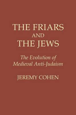 The Friars and the Jews: The Evolution of Medieval Anti-Judaism - Cohen, Jeremy