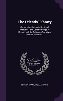 The Friends' Library: Comprising Journals, Doctrinal Treatises, and Other Writings of Members of the Religious Society of Friends, Volume 12 - Evans, Thomas, and Evans, William, (Se