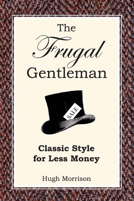 The Frugal Gentleman: Classic Style for Less Money - Morrison, Hugh