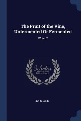 The Fruit of the Vine, Unfermented or Fermented: Which? - Ellis, John, Mr., MD