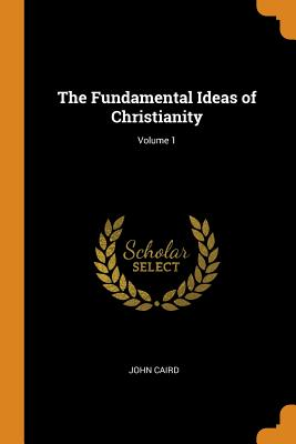 The Fundamental Ideas of Christianity; Volume 1 - Caird, John