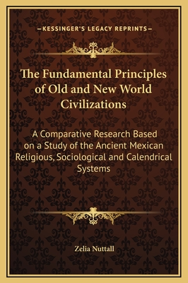 The Fundamental Principles of Old and New World Civilizations: A Comparative Research Based on a Study of the Ancient Mexican Religious, Sociological and Calendrical Systems - Nuttall, Zelia
