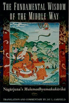 The Fundamental Wisdom of the Middle Way: N=ag=arjuna's M=ulamadhyamakak=arik=a - Garfield, Jay L (Translated by), and Nagarjuna
