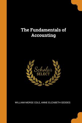 The Fundamentals of Accounting - Cole, William Morse, and Geddes, Anne Elizabeth
