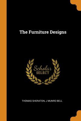 The Furniture Designs - Sheraton, Thomas, and Bell, J Munro