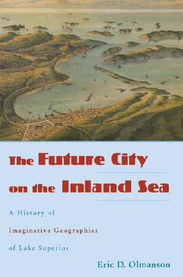The Future City on the Inland Sea: A History of Imaginative Geographies of Lake Superior - Olmanson, Eric D