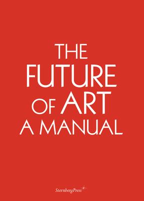 The Future of Art: A Manual - Niermann, Ingo, and Niedling, Erik, and Martinez, Chus