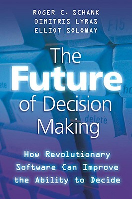 The Future of Decision Making: How Revolutionary Software Can Improve the Ability to Decide - Schank, R
